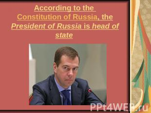 According to the Constitution of Russia, the President of Russia is head of stat