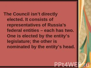 The Council isn't directly elected. It consists of representatives of Russia's f