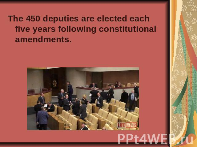 The 450 deputies are elected each five years following constitutional amendments.