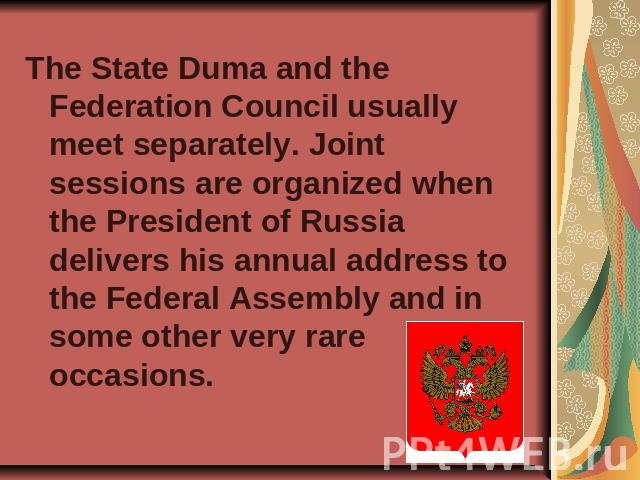 The State Duma and the Federation Council usually meet separately. Joint sessions are organized when the President of Russia delivers his annual address to the Federal Assembly and in some other very rare occasions.
