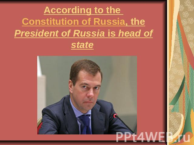 According to the Constitution of Russia, the President of Russia is head of state