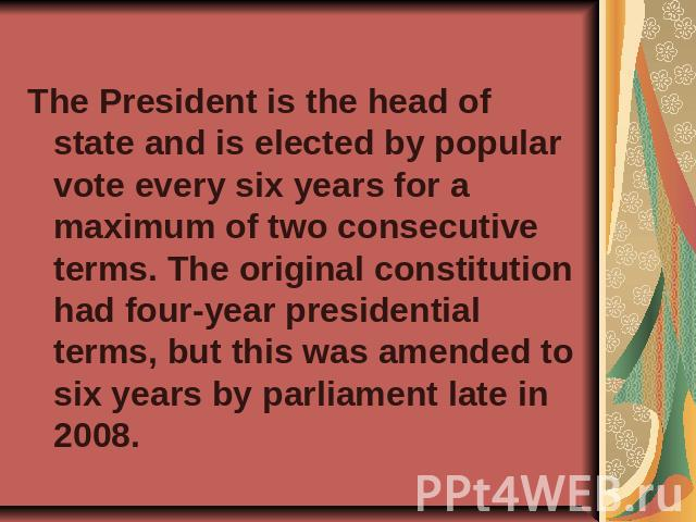 The President is the head of state and is elected by popular vote every six years for a maximum of two consecutive terms. The original constitution had four-year presidential terms, but this was amended to six years by parliament late in 2008.