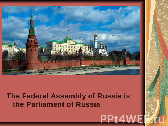 The Federal Assembly of Russia is the Parliament of Russia