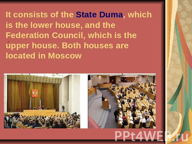 It consists of the State Duma, which is the lower house, and the Federation Council, which is the upper house. Both houses are located in Moscow .