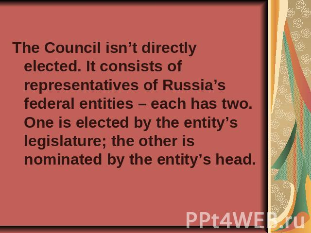 The Council isn't directly elected. It consists of representatives of Russia's federal entities – each has two. One is elected by the entity's legislature; the other is nominated by the entity's head.