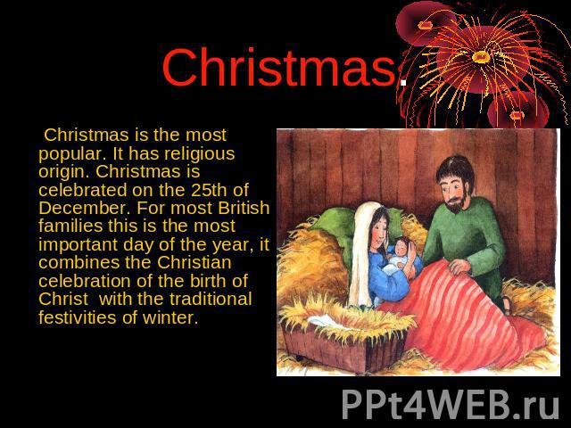 Christmas. Christmas is the most popular. It has religious origin. Christmas is celebrated on the 25th of December. For most British families this is the most important day of the year, it combines the Christian celebration of the birth of Christ wi…