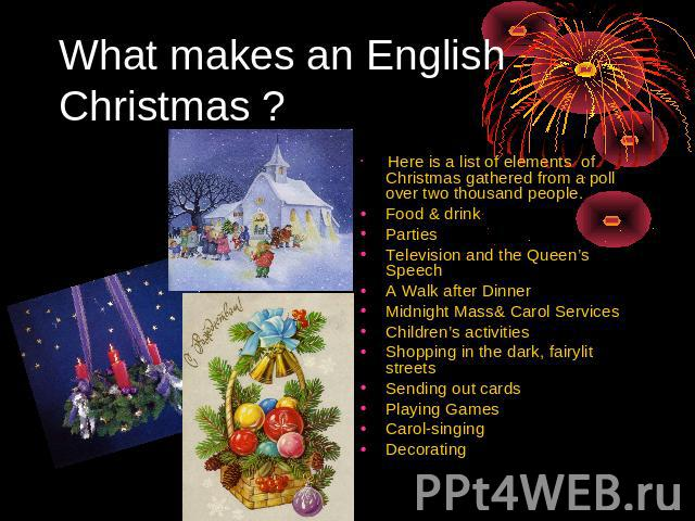 What makes an English Christmas ? Here is a list of elements of Christmas gathered from a poll over two thousand people. Food & drink Parties Television and the Queen's Speech A Walk after Dinner Midnight Mass& Carol Services Children's activities S…