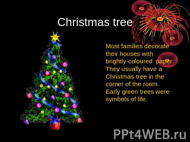 Christmas tree Most families decorate their houses with brightly-coloured paper. They usually have a Christmas tree in the corner of the room. Early green trees were symbols of life.