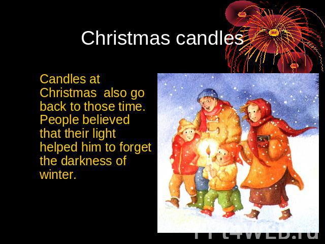 Christmas candles Candles at Christmas also go back to those time. People believed that their light helped him to forget the darkness of winter.