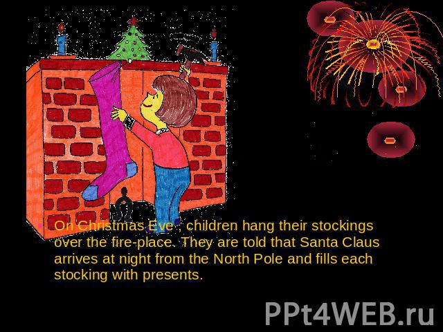 On Christmas Eve , children hang their stockings over the fire-place. They are told that Santa Claus arrives at night from the North Pole and fills each stocking with presents.