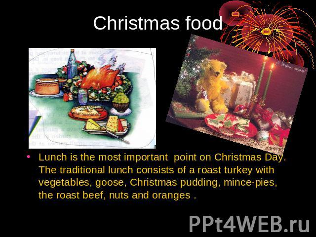 Christmas food Lunch is the most important point on Christmas Day. The traditional lunch consists of a roast turkey with vegetables, goose, Christmas pudding, mince-pies, the roast beef, nuts and oranges .