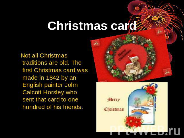 Christmas card Not all Christmas traditions are old. The first Christmas card was made in 1842 by an English painter John Calcott Horsley who sent that card to one hundred of his friends.