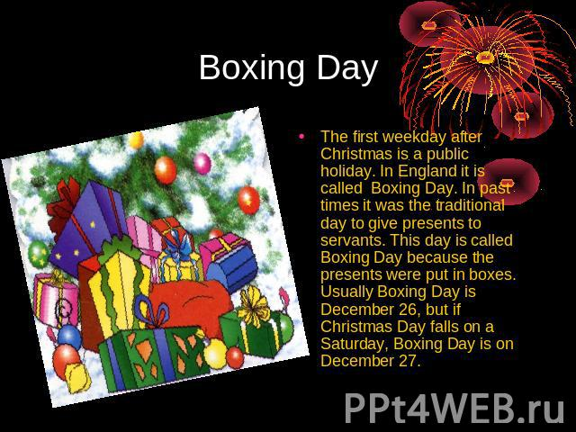 Boxing Day The first weekday after Christmas is a public holiday. In England it is called Boxing Day. In past times it was the traditional day to give presents to servants. This day is called Boxing Day because the presents were put in boxes. Usuall…
