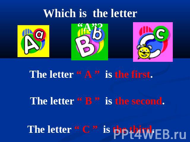 "Which is the letter ""A""? The letter "" A "" is the first. The letter "" B "" is the second. The letter "" C "" is the third."