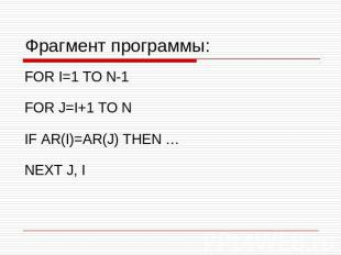 Фрагмент программы: FOR I=1 TO N-1 FOR J=I+1 TO N IF AR(I)=AR(J) THEN … NEXT J,