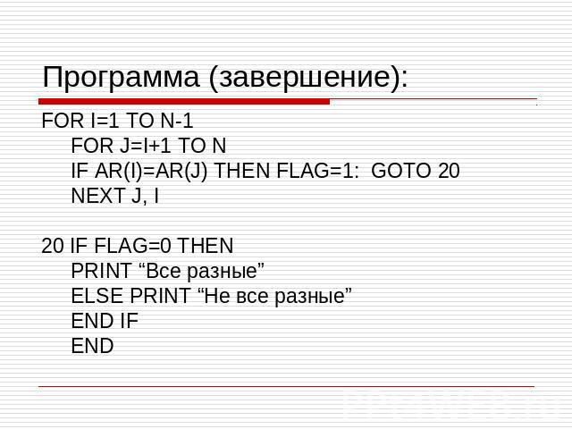 "Программа (завершение): FOR I=1 TO N-1 FOR J=I+1 TO N IF AR(I)=AR(J) THEN FLAG=1: GOTO 20 NEXT J, I 20 IF FLAG=0 THEN PRINT ""Все разные"" ELSE PRINT ""Не все разные"" END IF END"