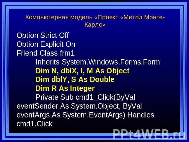 Компьютерная модель «Проект «Метод Монте-Карло» Option Strict Off Option Explicit On Friend Class frm1 Inherits System.Windows.Forms.Form Dim N, dblX, I, M As Object Dim dblY, S As Double Dim R As Integer Private Sub cmd1_Click(ByVal eventSender As …