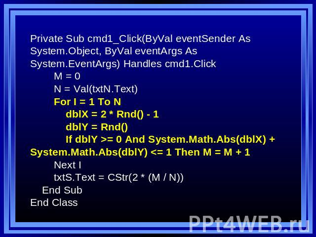Private Sub cmd1_Click(ByVal eventSender As System.Object, ByVal eventArgs As System.EventArgs) Handles cmd1.Click M = 0 N = Val(txtN.Text) For I = 1 To N dblX = 2 * Rnd() - 1 dblY = Rnd() If dblY >= 0 And System.Math.Abs(dblX) + System.Math.Abs(dblY)