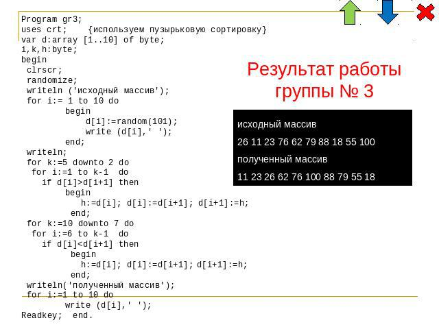 Program gr3; uses crt; {используем пузырьковую сортировку} var d:array [1..10] of byte; i,k,h:byte; begin clrscr; randomize; writeln ('исходный массив'); for i:= 1 to 10 do begin d[i]:=random(101); write (d[i],' '); end; writeln; for k:=5 downto 2 d…