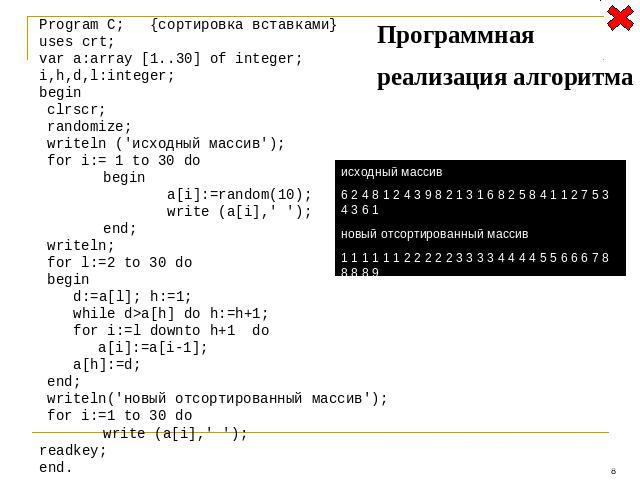 Program C; {сортировка вставками} uses crt; var a:array [1..30] of integer; i,h,d,l:integer; begin clrscr; randomize; writeln ('исходный массив'); for i:= 1 to 30 do begin a[i]:=random(10); write (a[i],' '); end; writeln; for l:=2 to 30 do begin d:=…