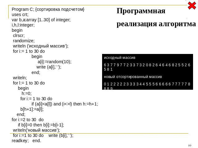 Program C; {сортировка подсчетом} uses crt; var b,a:array [1..30] of integer; i,h,l:integer; begin clrscr; randomize; writeln ('исходный массив'); for i:= 1 to 30 do begin a[i]:=random(10); write (a[i],' '); end; writeln; for l:= 1 to 30 do begin h:…