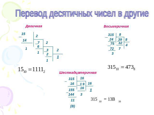 Перевидите из десятичной в двоичную восмеричную и шестнадцатеричную