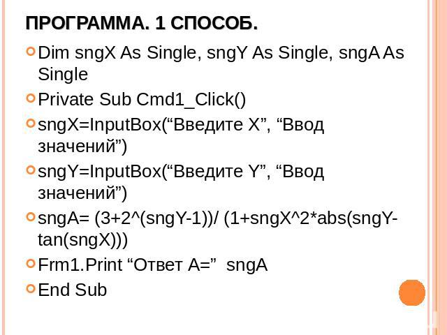 "Программа. 1 способ. Dim sngX As Single, sngY As Single, sngA As Single Private Sub Cmd1_Click() sngX=InputBox(""Введите X"", ""Ввод значений"") sngY=InputBox(""Введите Y"", ""Ввод значений"") sngA= (3+2^(sngY-1))/ (1+sngX^2*abs(sngY-tan(sngX))) Frm1.Print …"