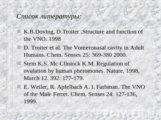 Список литературы: K.B.Doving, D.Troiter .Structure and function of the VNO. 1998 D. Troiter et al. The Vomeronasal cavity in Adult Humans. Chem. Senses 25: 369-380 2000. Stem K.S. Mc Clintock K.M. Regulation of ovulation by human pheromones. Nature…