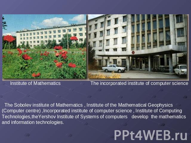 Institute of Mathematics The incorporated institute of computer science       The Sobolev institute of Mathematics , Institute of the Mathematical Geophysics (Computer centre) ,Incorporated institute of computer science , Institute of Computing Tech…