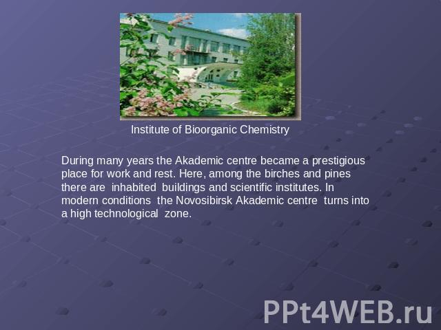 Institute of Bioorganic Chemistry During many years the Аkademic centre became a prestigious place for work and rest. Here, among the birches and pines there are inhabited buildings and scientific institutes. In modern conditions the Novosibirsk Aka…