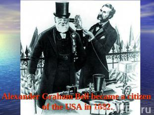 Alexander Graham Bell became a citizen of the USA in 1882.