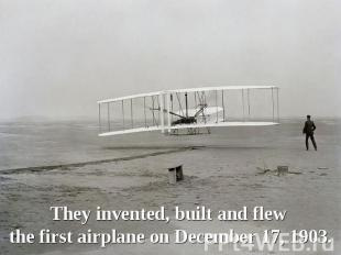 They invented, built and flew the first airplane on December 17, 1903.