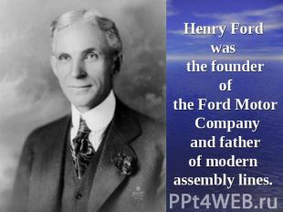 Henry Ford was the founder of the Ford Motor Company and father of modern assemb