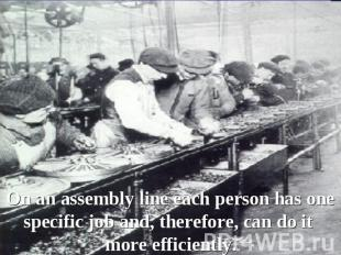 On an assembly line each person has one specific job and, therefore, can do it m