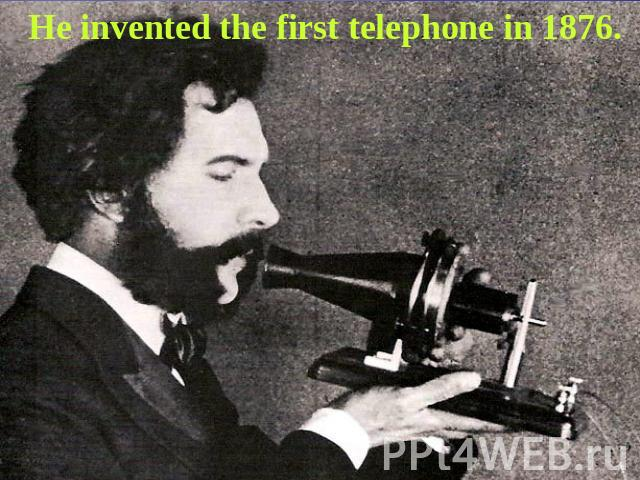 He invented the first telephone in 1876.
