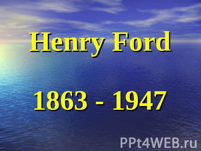 Henry Ford1863 - 1947