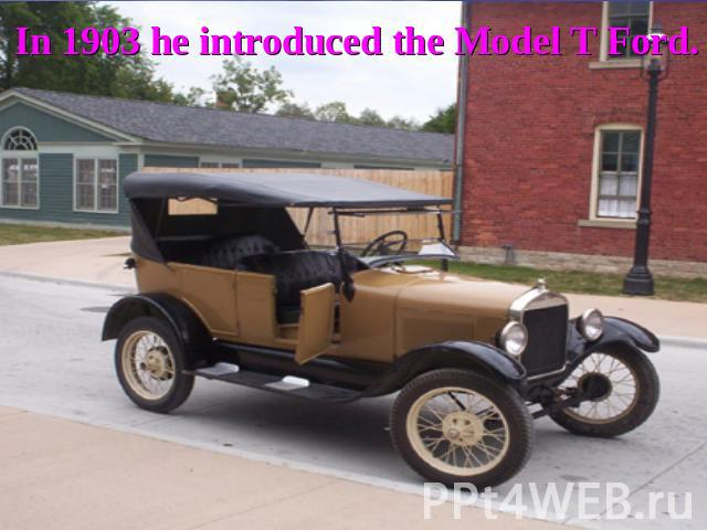 In 1903 he introduced the Model T Ford.