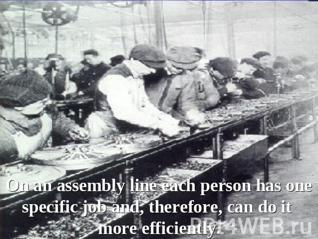 On an assembly line each person has one specific job and, therefore, can do it more efficiently.