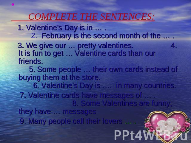 COMPLETE THE SENTENCES: 1. Valentine's Day is in … . 2. February is the second month of the … . 3. We give our … pretty valentines. 4. It is fun to get … Valentine cards than our friends. 5. Some people … their own cards instead of buying them at th…