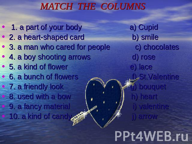 MATCH THE COLUMNS 1. a part of your body a) Cupid2. a heart-shaped card b) smile3. a man who cared for people c) chocolates4. a boy shooting arrows d) rose5. a kind of flower e) lace6. a bunch of flowers f) St.Valentine7. a friendly look g) bouquet8…