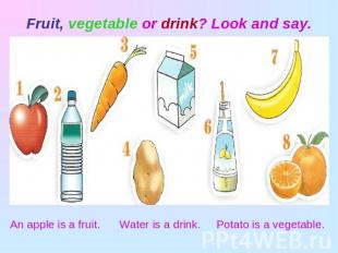Fruit, vegetable or drink? Look and say. An apple is a fruit. Water is a drink.