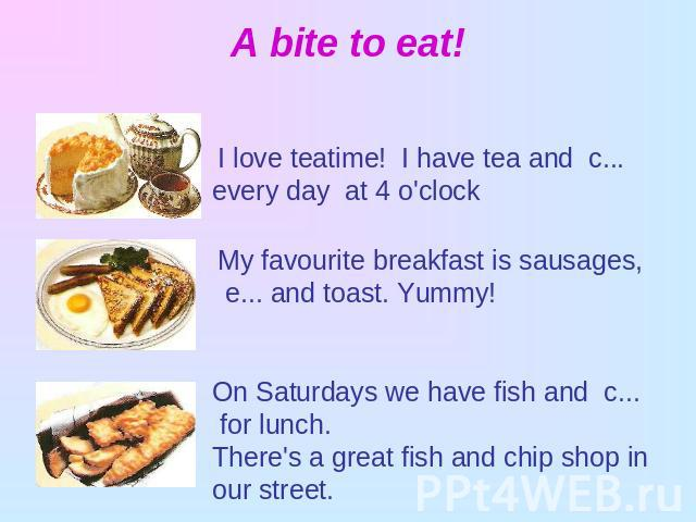 А bitе to eat! I love teatime! I have tea and c... every day at 4 o'clock My favourite breakfast is sausages, e... and toast. Yummy!On Saturdays we have fish and c... for lunch. There's a great fish and chip shop in our street.