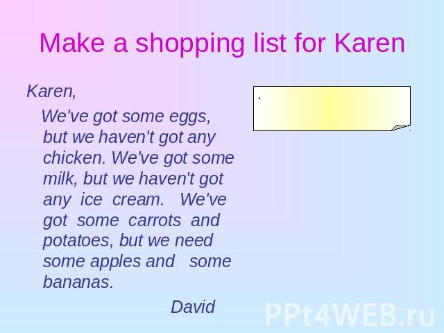 Make a shopping list for Karen Karen, We've got some eggs, but we haven't got any chicken. We've got some milk, but we haven't got any ice cream. We've got some carrots and potatoes, but we need some apples and some bananas. David