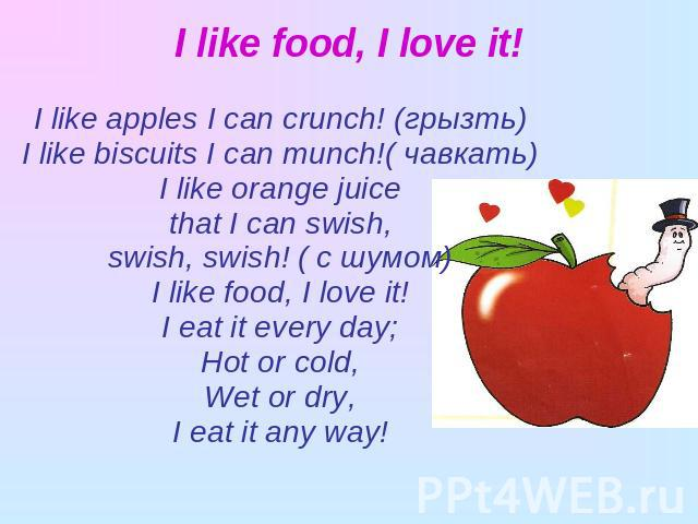 I like food, I love it! I like apples I can crunch! (грызть)I like biscuits I can munch!( чавкать)I like orange juicethat I can swish,swish, swish! ( с шумом)I like food, I love it!I eat it every day;Hot or cold,Wet or dry,I eat it any way!