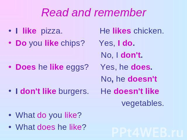 Read and remember I like pizza. He likes chicken.Do you like chips? Yes, I do. No, I don't.Does he like eggs? Yes, he does. No, he doesn'tI don't like burgers. He doesn't like vegetables.What do you like? What does he like?