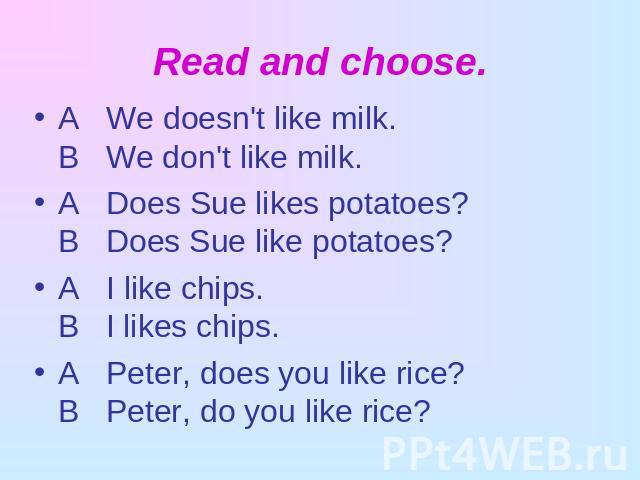 Read and choose. A We doesn't like milk.В We don't like milk.A Does Sue likes potatoes?В Does Sue like potatoes?A I like chips.В I likes chips.A Peter, does you like rice?В Peter, do you like rice?