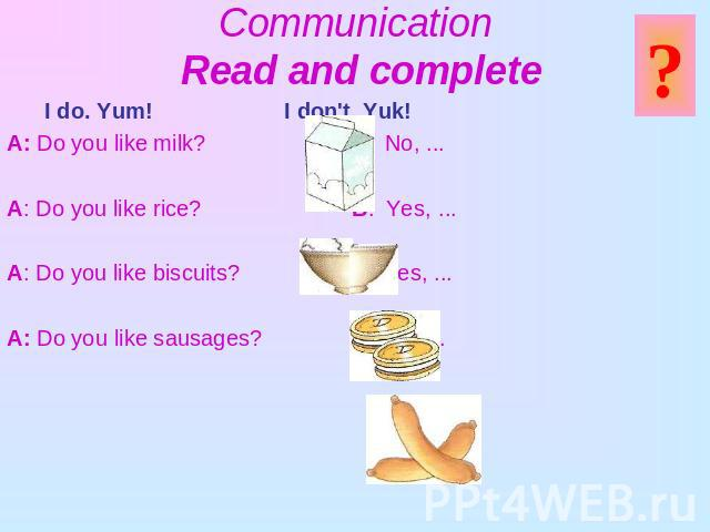 Communication Read and complete I do. Yum! I don't. Yuk! A: Do you like milk? B: No, ...A: Do you like rice? B: Yes, ...A: Do you like biscuits? B: Yes, ...A: Do you like sausages? B: No, ...
