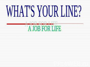 WHAT'S YOUR LINE?A JOB FOR LIFE