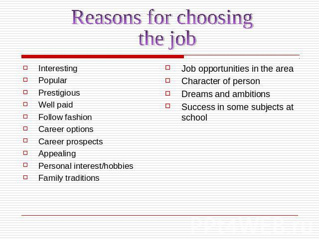 Reasons for choosing the jobInterestingPopularPrestigiousWell paid Follow fashionCareer optionsCareer prospectsAppealingPersonal interest/hobbiesFamily traditionsJob opportunities in the areaCharacter of person Dreams and ambitions Success in some s…