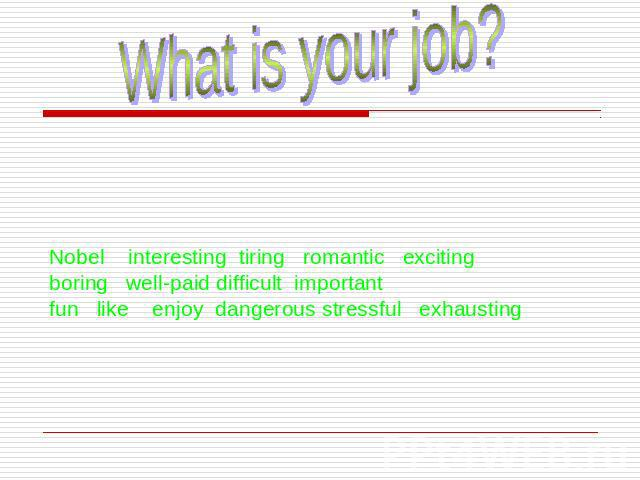 What is your job?Nobel interesting tiring romantic exciting boring well-paid difficult important fun like enjoy dangerous stressful exhausting